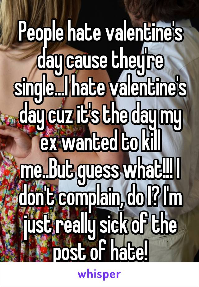 People hate valentine's day cause they're single...I hate valentine's day cuz it's the day my ex wanted to kill me..But guess what!!! I don't complain, do I? I'm just really sick of the post of hate!