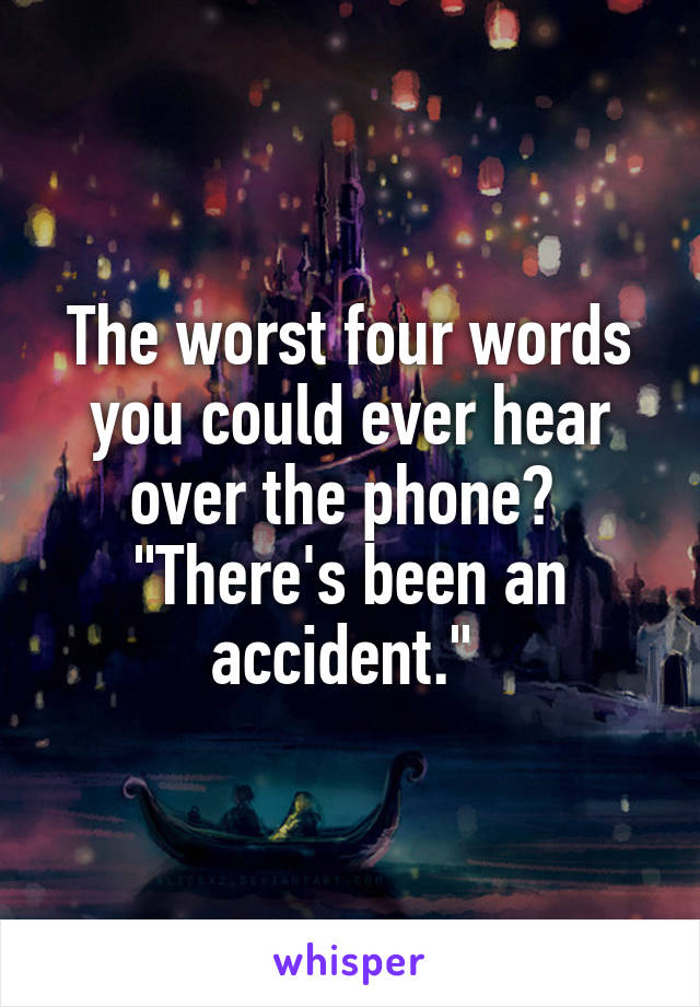 "The worst four words you could ever hear over the phone?  ""There's been an accident."""