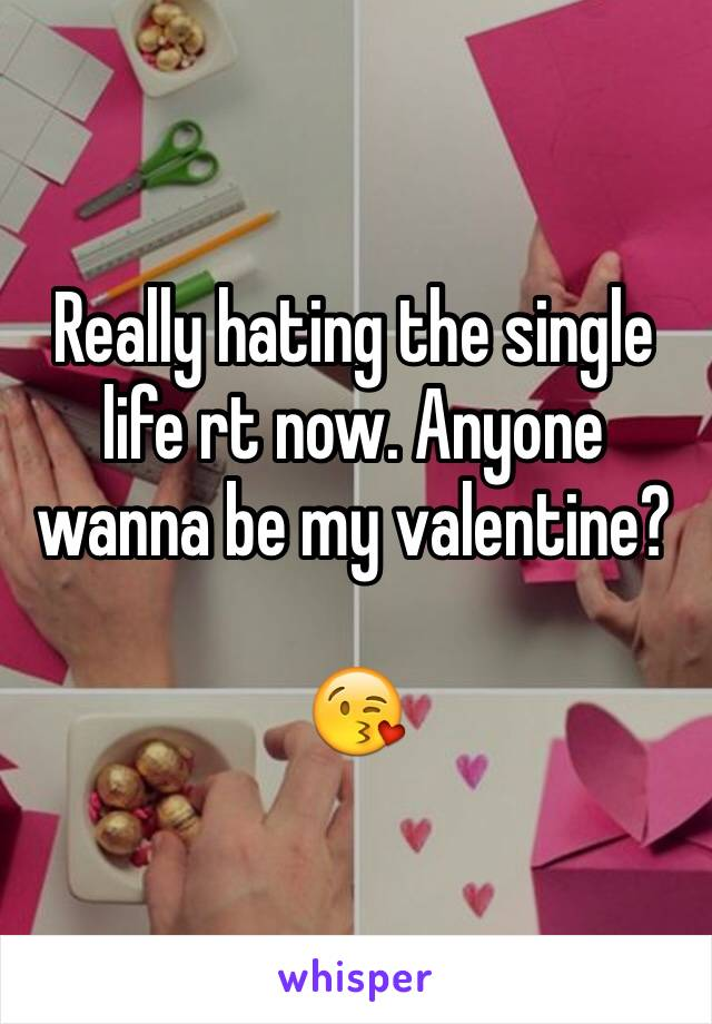 Really hating the single life rt now. Anyone wanna be my valentine?   😘