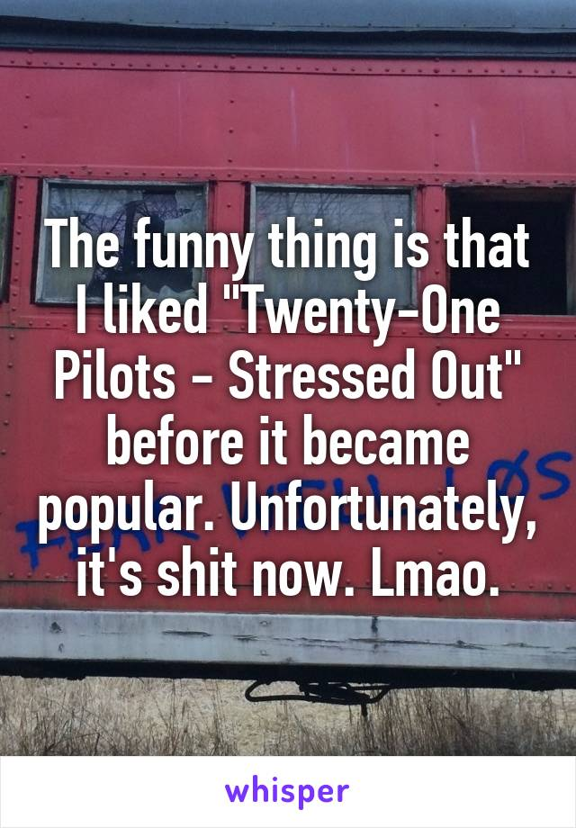 """The funny thing is that I liked """"Twenty-One Pilots - Stressed Out"""" before it became popular. Unfortunately, it's shit now. Lmao."""