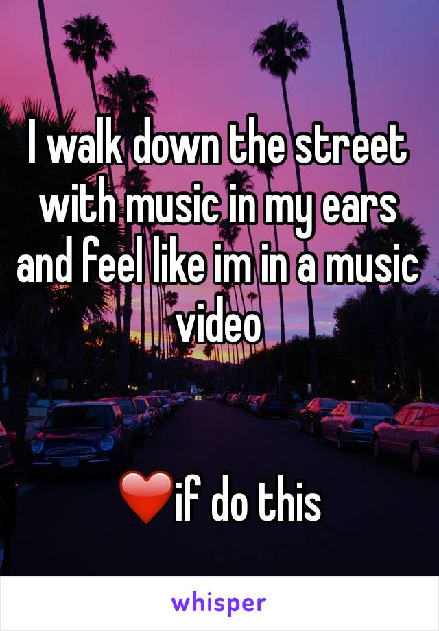 I walk down the street with music in my ears and feel like im in a music video    ❤️if do this