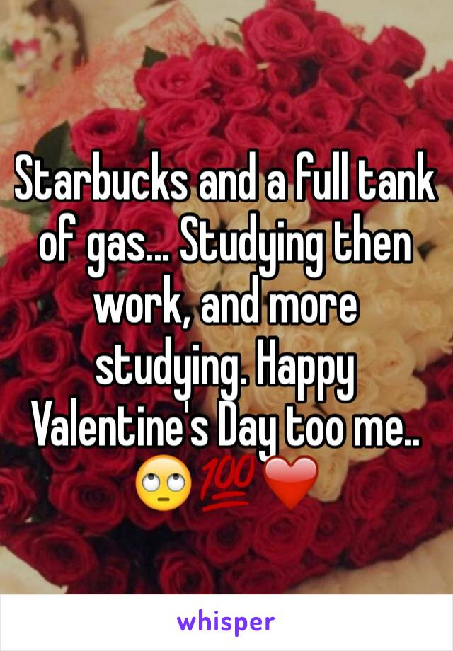 Starbucks and a full tank of gas... Studying then work, and more studying. Happy Valentine's Day too me.. 🙄💯❤️