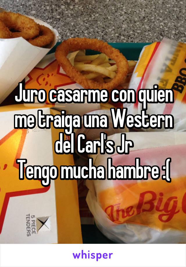 Juro casarme con quien me traiga una Western del Carl's Jr Tengo mucha hambre :(