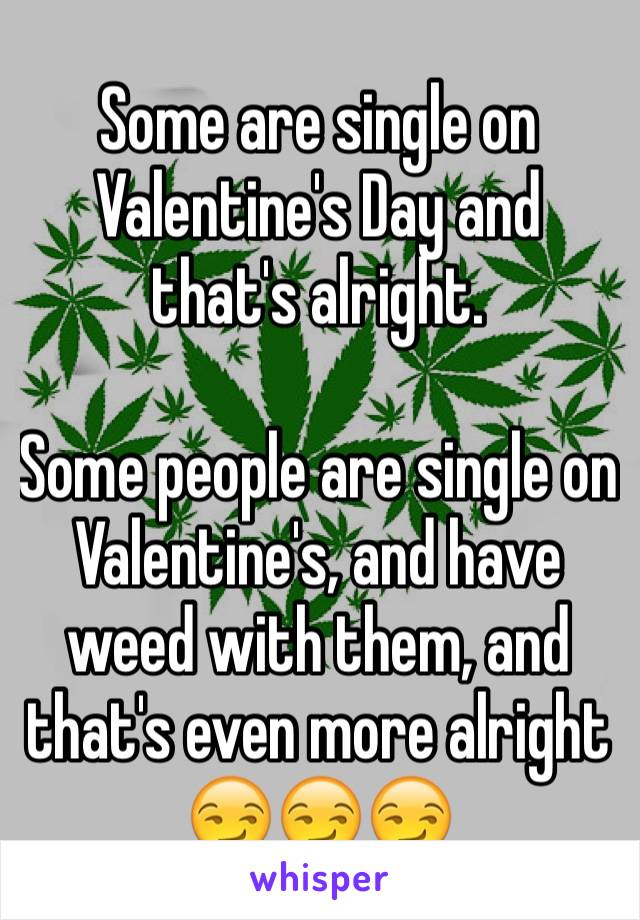 Some are single on Valentine's Day and that's alright.  Some people are single on Valentine's, and have weed with them, and that's even more alright 😏😏😏
