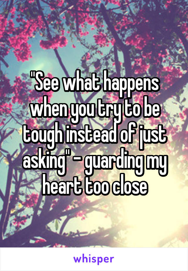 """See what happens when you try to be tough instead of just asking"" - guarding my heart too close"