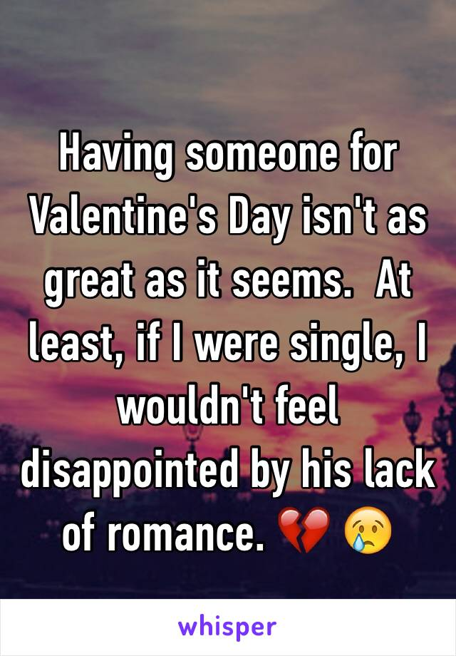 Having someone for Valentine's Day isn't as great as it seems.  At least, if I were single, I wouldn't feel disappointed by his lack of romance. 💔 😢
