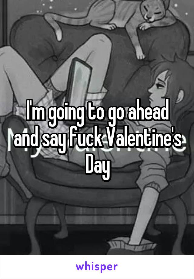 I'm going to go ahead and say fuck Valentine's Day