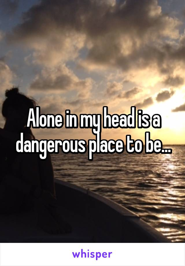 Alone in my head is a dangerous place to be...