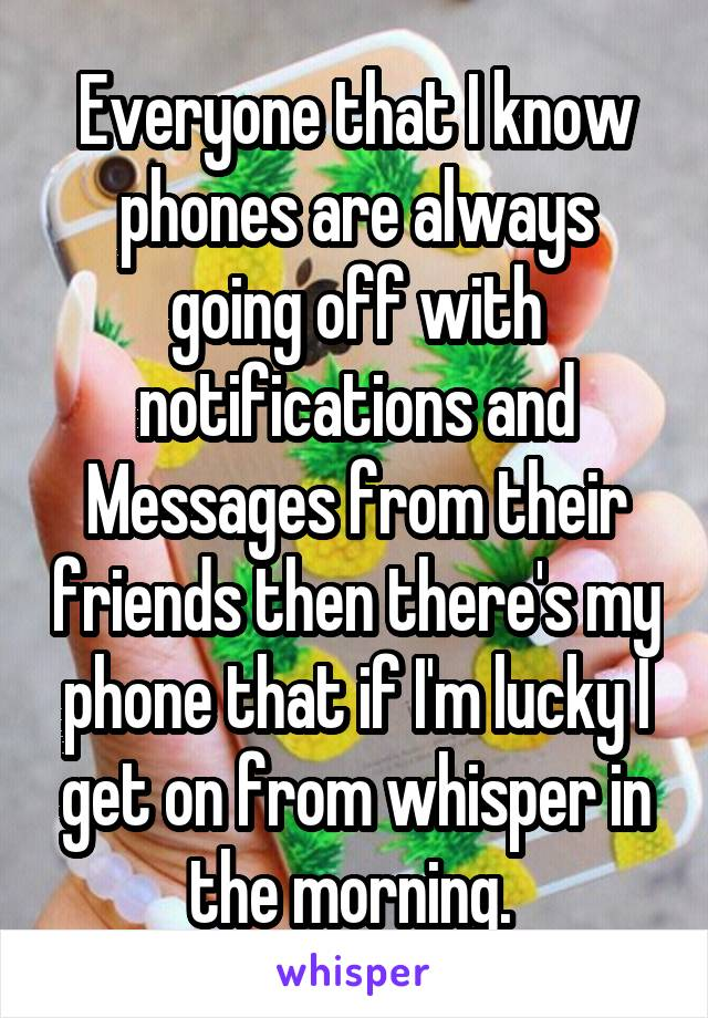 Everyone that I know phones are always going off with notifications and Messages from their friends then there's my phone that if I'm lucky I get on from whisper in the morning.
