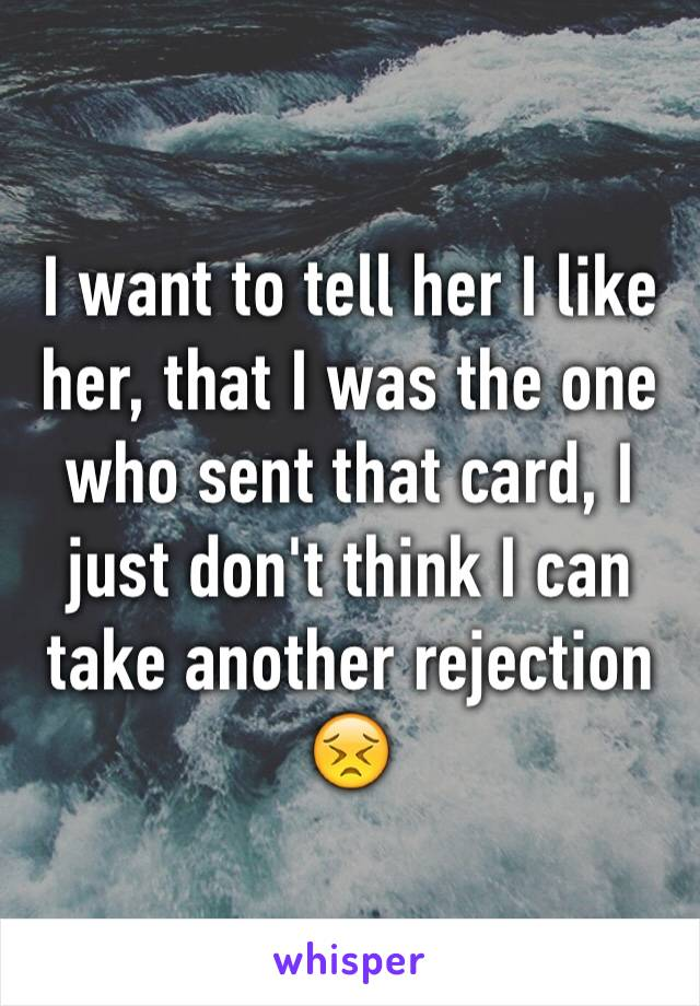I want to tell her I like her, that I was the one who sent that card, I just don't think I can take another rejection 😣