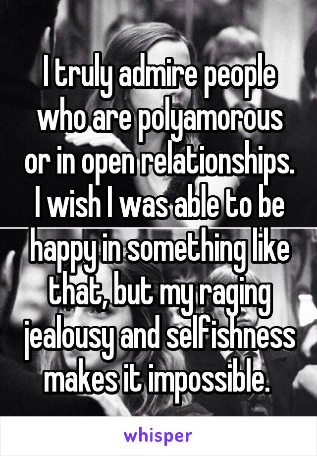 I truly admire people who are polyamorous or in open relationships. I wish I was able to be happy in something like that, but my raging jealousy and selfishness makes it impossible.