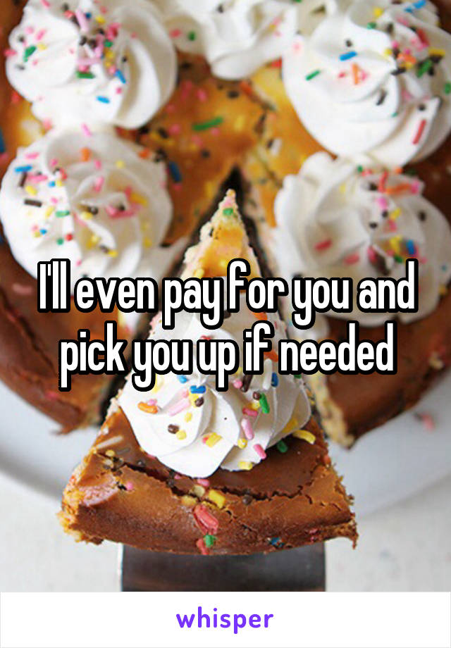 I'll even pay for you and pick you up if needed