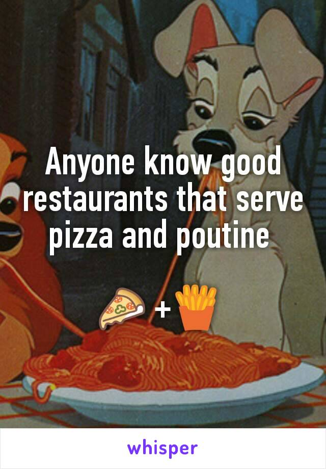 Anyone know good restaurants that serve pizza and poutine   🍕 +🍟