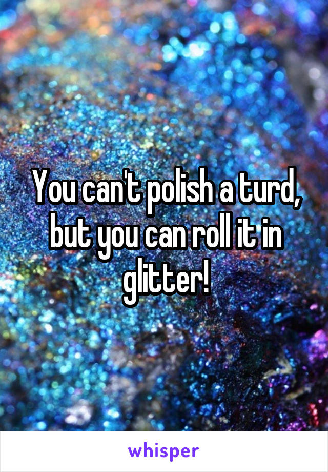 You can't polish a turd, but you can roll it in glitter!
