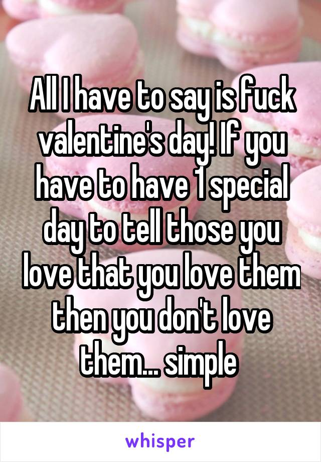 All I have to say is fuck valentine's day! If you have to have 1 special day to tell those you love that you love them then you don't love them... simple