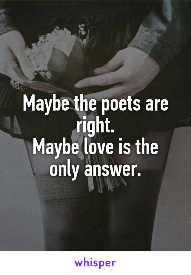 Maybe the poets are right. Maybe love is the only answer.