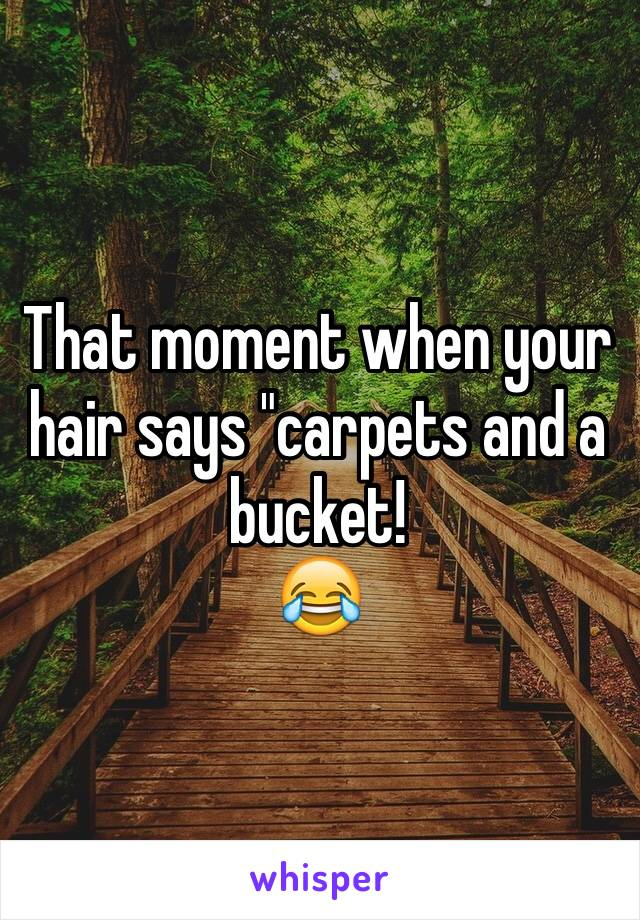 "That moment when your hair says ""carpets and a bucket! 😂"