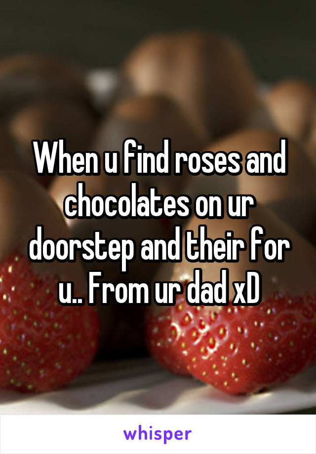 When u find roses and chocolates on ur doorstep and their for u.. From ur dad xD