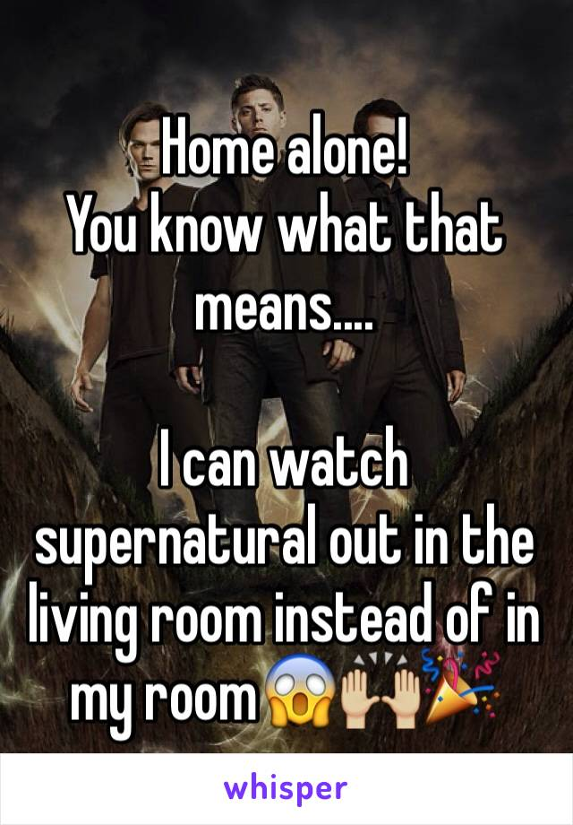 Home alone!  You know what that means....  I can watch supernatural out in the living room instead of in my room😱🙌🏼🎉