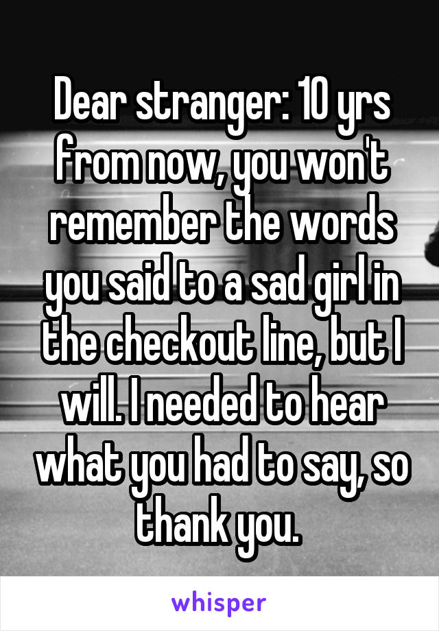 Dear stranger: 10 yrs from now, you won't remember the words you said to a sad girl in the checkout line, but I will. I needed to hear what you had to say, so thank you.