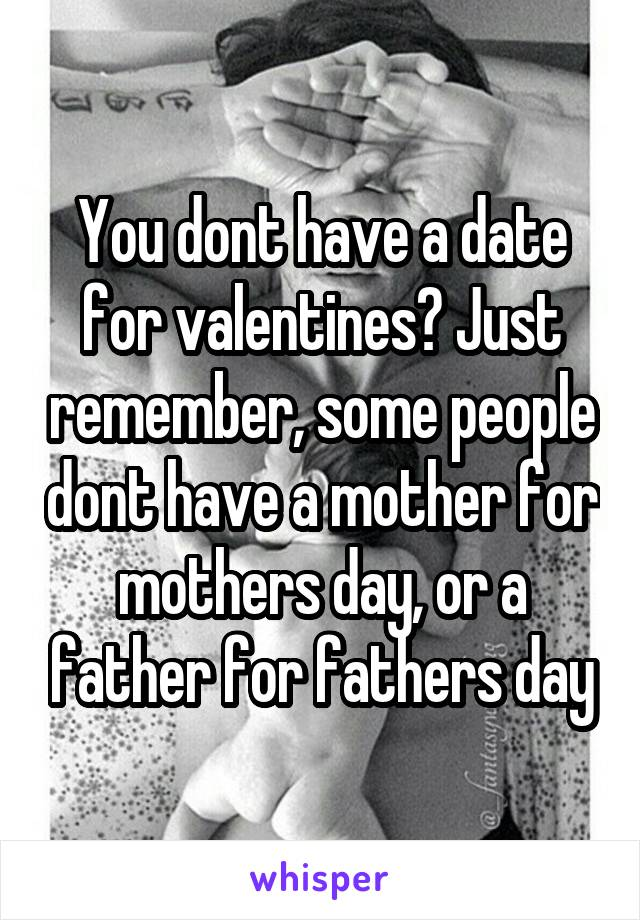 You dont have a date for valentines? Just remember, some people dont have a mother for mothers day, or a father for fathers day