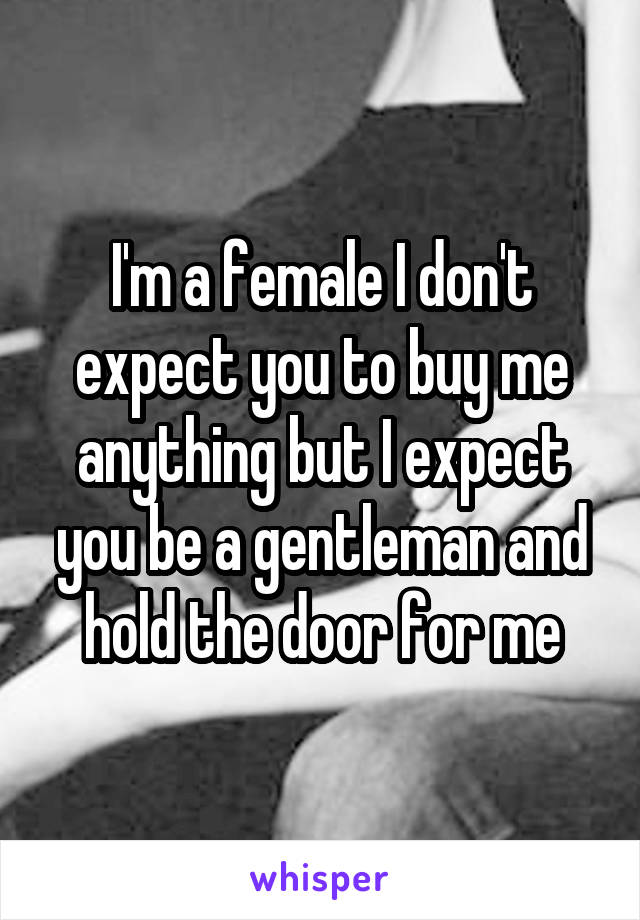 I'm a female I don't expect you to buy me anything but I expect you be a gentleman and hold the door for me