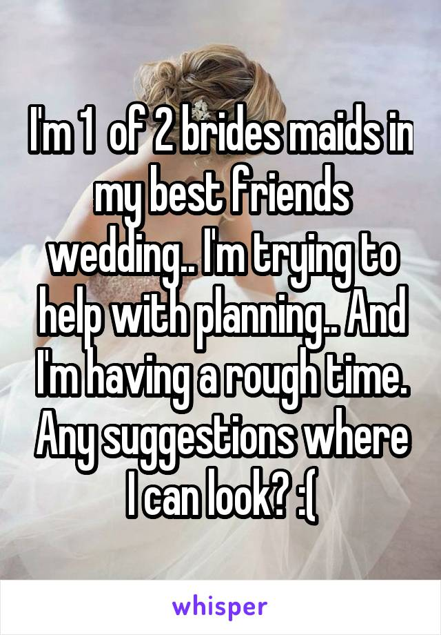 I'm 1  of 2 brides maids in my best friends wedding.. I'm trying to help with planning.. And I'm having a rough time. Any suggestions where I can look? :(
