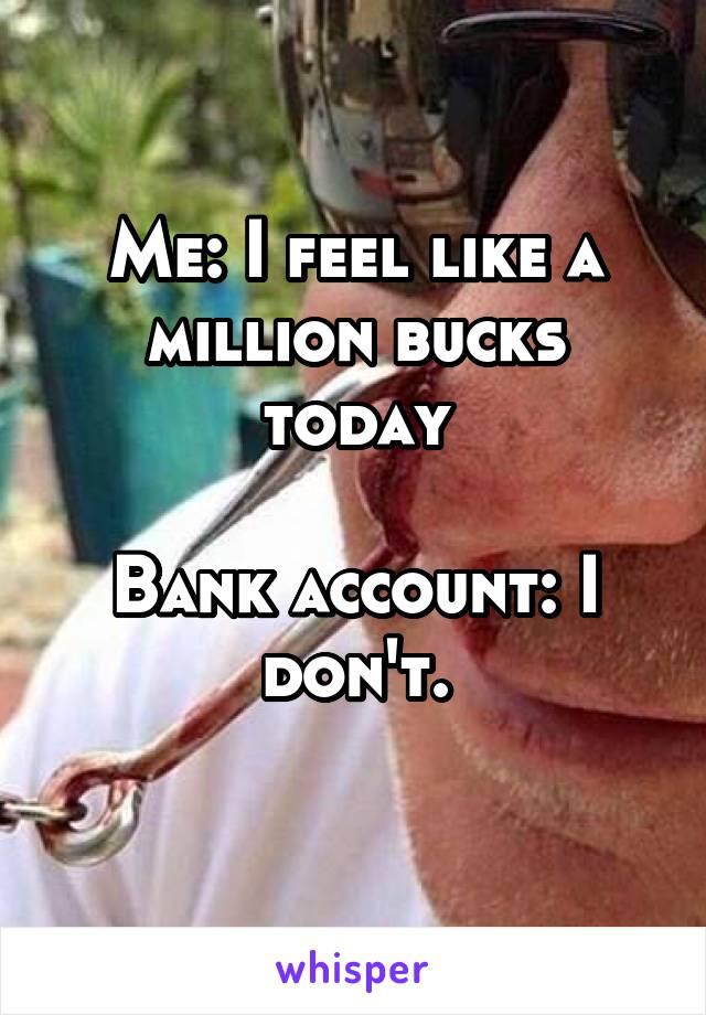 Me: I feel like a million bucks today  Bank account: I don't.