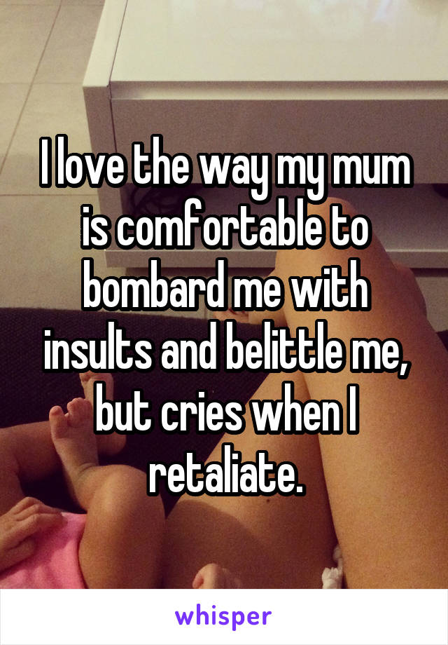 I love the way my mum is comfortable to bombard me with insults and belittle me, but cries when I retaliate.