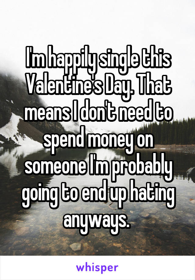 I'm happily single this Valentine's Day. That means I don't need to spend money on someone I'm probably going to end up hating anyways.