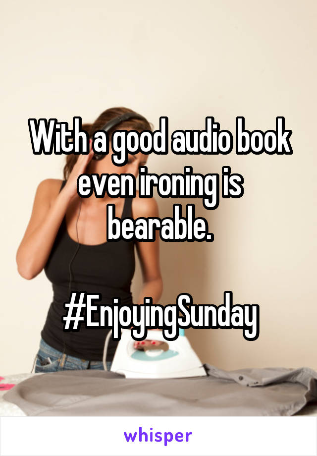 With a good audio book even ironing is bearable.  #EnjoyingSunday