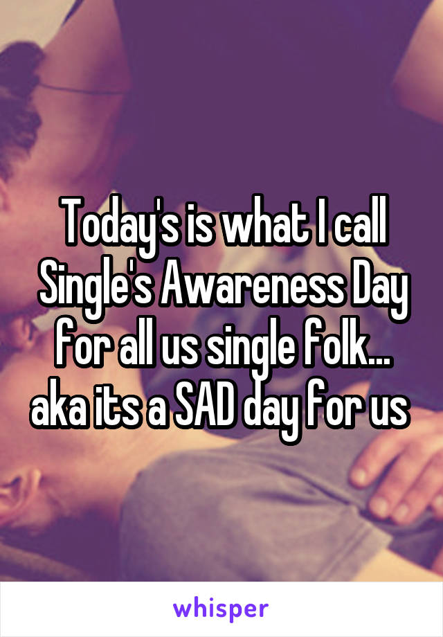 Today's is what I call Single's Awareness Day for all us single folk... aka its a SAD day for us