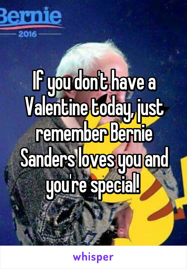If you don't have a Valentine today, just remember Bernie Sanders loves you and you're special!