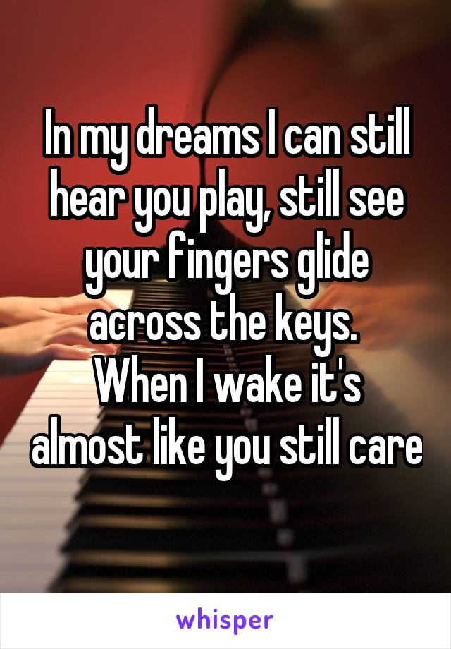 In my dreams I can still hear you play, still see your fingers glide across the keys.  When I wake it's almost like you still care