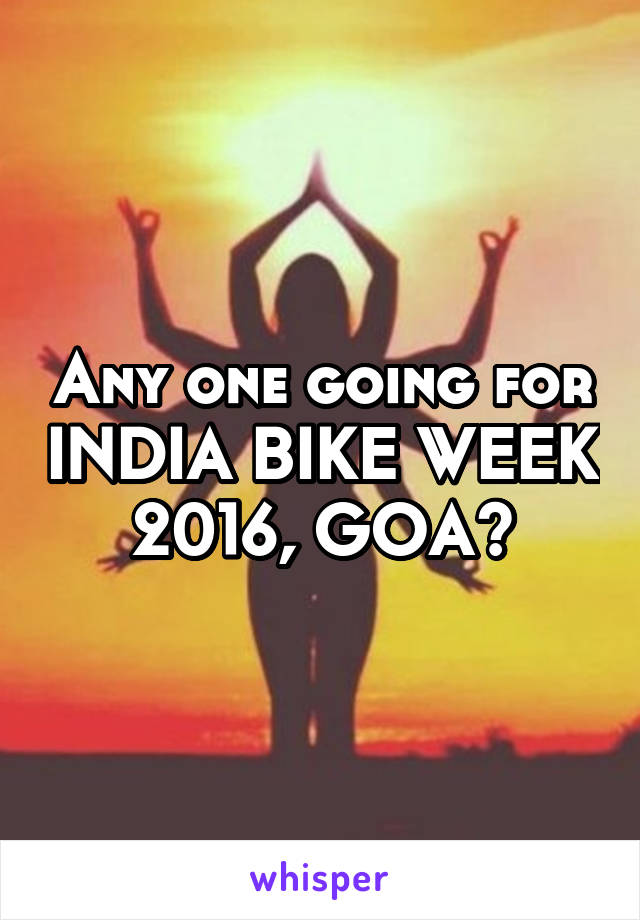 Any one going for INDIA BIKE WEEK 2016, GOA?