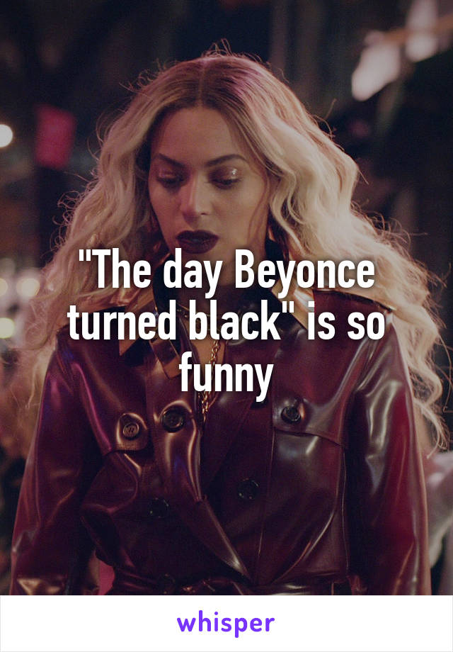 """""""The day Beyonce turned black"""" is so funny"""