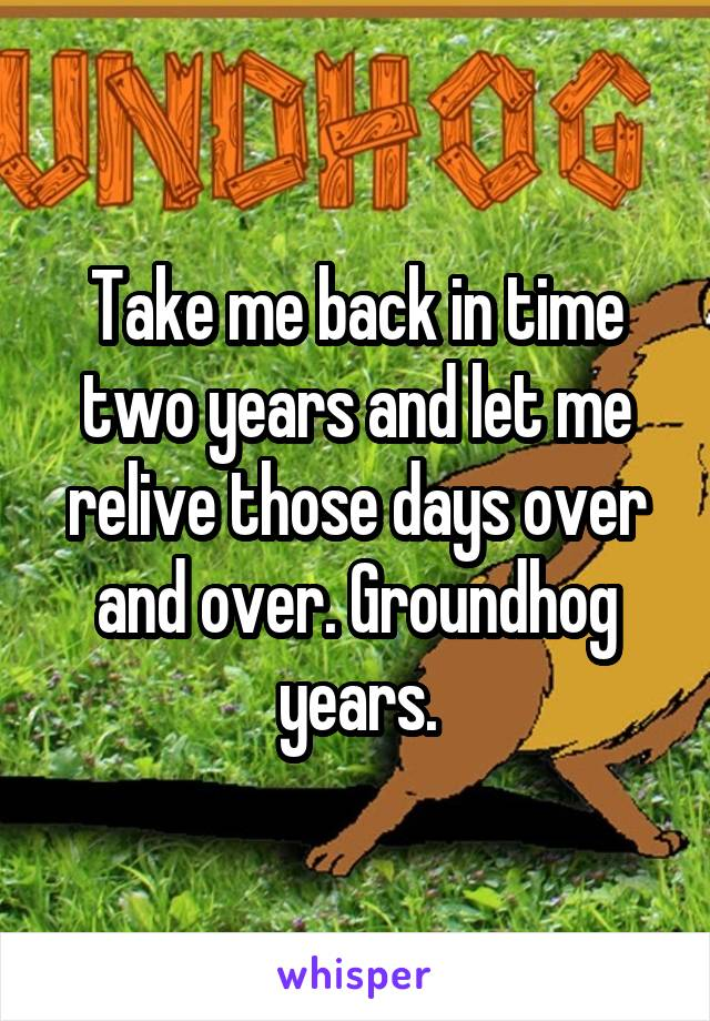Take me back in time two years and let me relive those days over and over. Groundhog years.