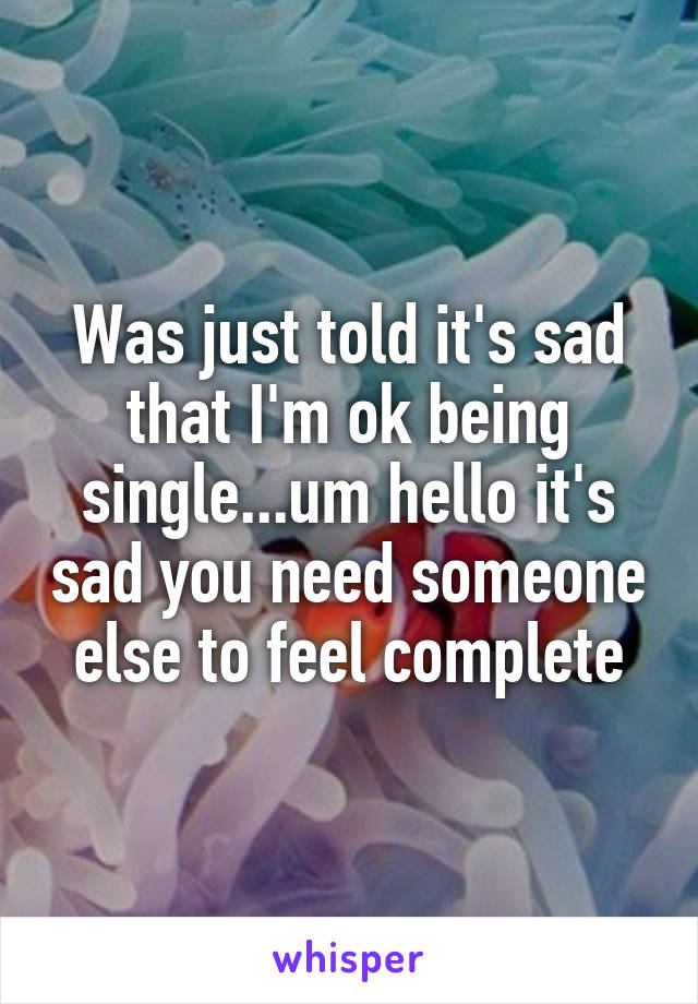 Was just told it's sad that I'm ok being single...um hello it's sad you need someone else to feel complete