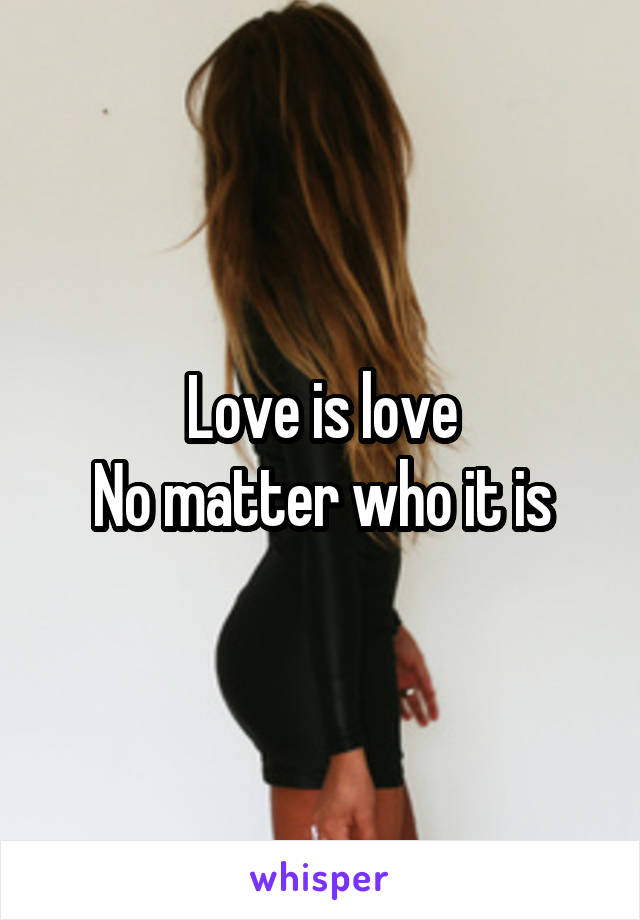 Love is love No matter who it is