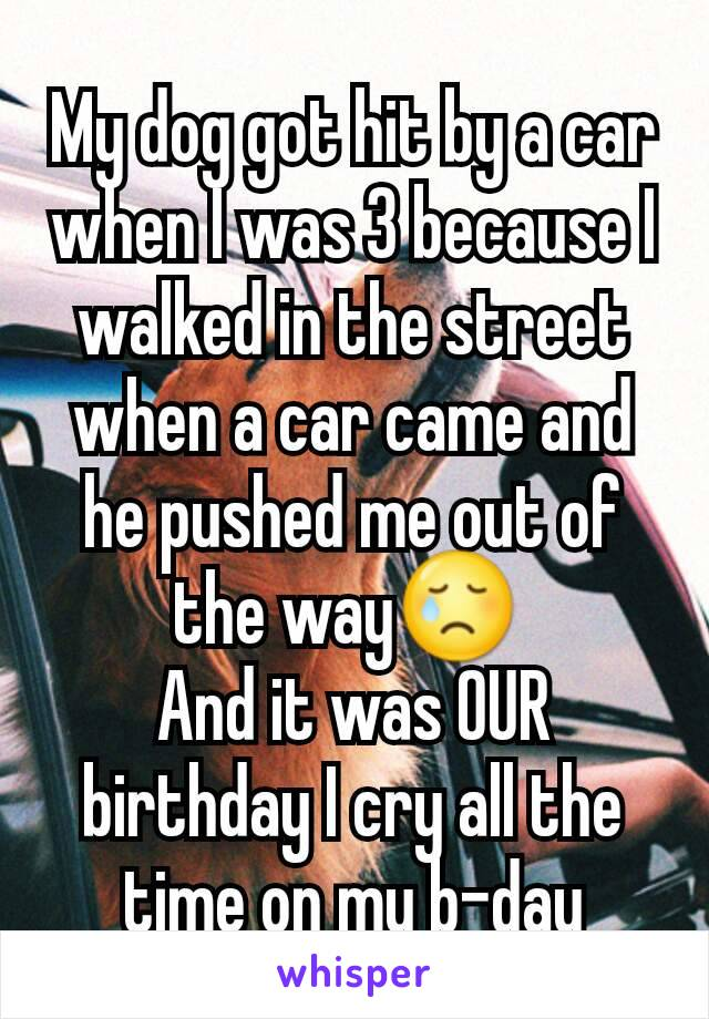 My dog got hit by a car when I was 3 because I walked in the street when a car came and he pushed me out of the way😢  And it was OUR birthday I cry all the time on my b-day