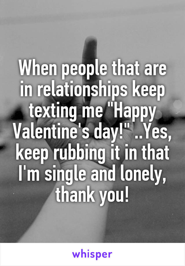 """When people that are in relationships keep texting me """"Happy Valentine's day!"""" ..Yes, keep rubbing it in that I'm single and lonely, thank you!"""