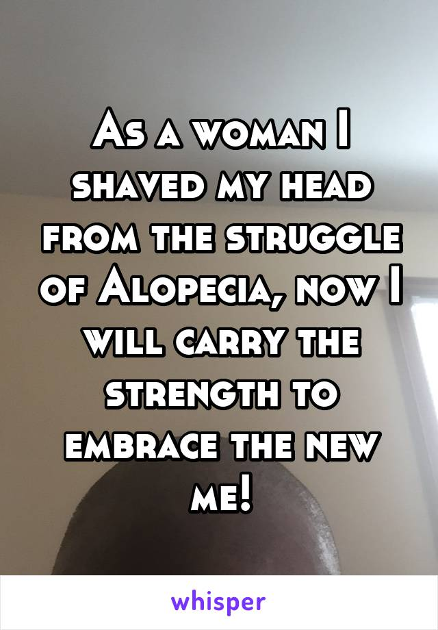 As a woman I shaved my head from the struggle of Alopecia, now I will carry the strength to embrace the new me!