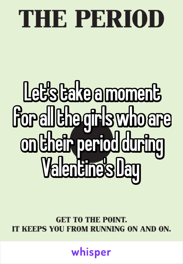 Let's take a moment for all the girls who are on their period during Valentine's Day