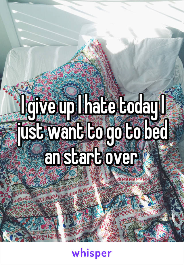 I give up I hate today I just want to go to bed an start over