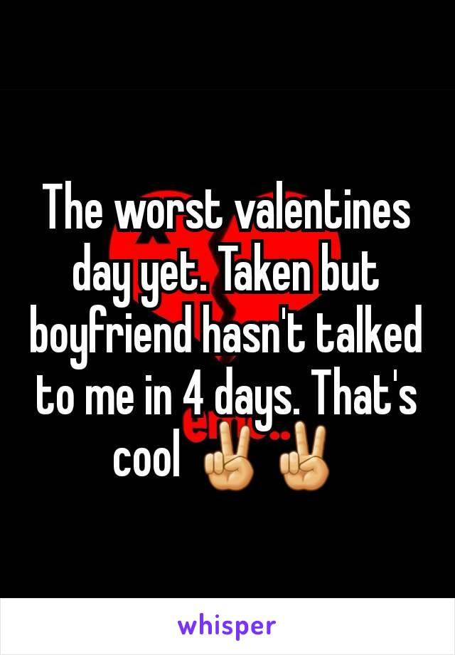 The worst valentines day yet. Taken but boyfriend hasn't talked to me in 4 days. That's cool ✌✌