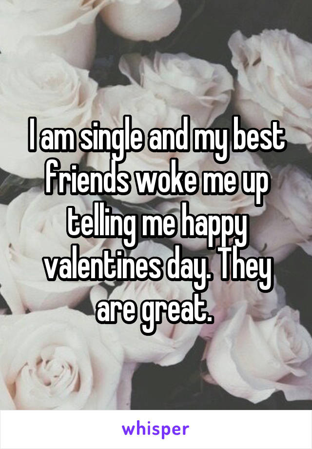 I am single and my best friends woke me up telling me happy valentines day. They are great.