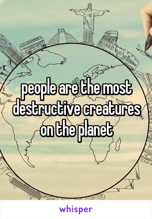 people are the most destructive creatures on the planet