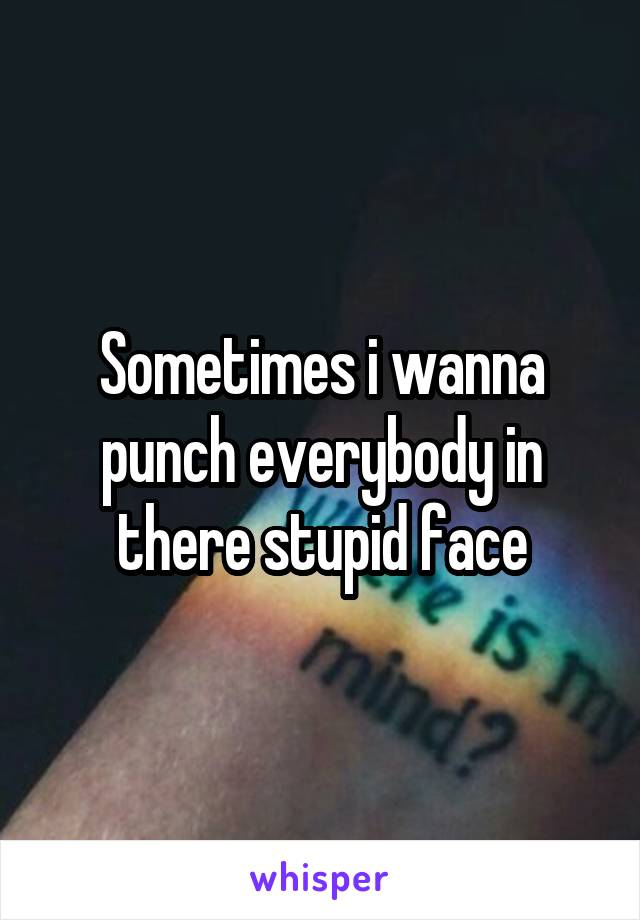 Sometimes i wanna punch everybody in there stupid face