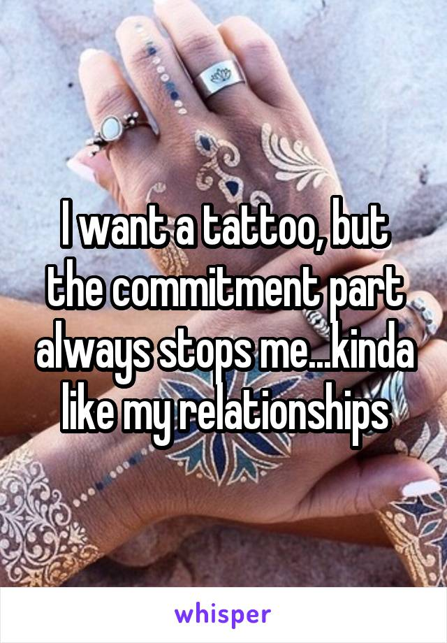 I want a tattoo, but the commitment part always stops me...kinda like my relationships