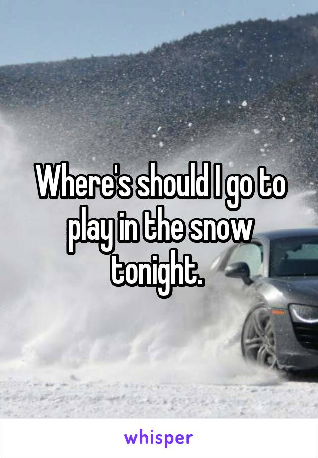 Where's should I go to play in the snow tonight.